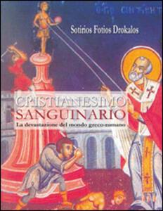 Cristianesimo sanguinario. La devastazione del mondo greco-romano