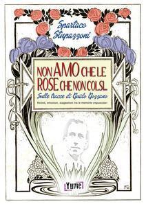 Non amo che le rose che non colsi... sulle tracce di Guido Gozzano. Ricordi, emozioni, suggestioni tra le memorie crepuscolari