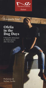 Libro Ofelia in the dog days. I disturbi alimentari da Shakespeare alla vita reale Emanuele Tirelli