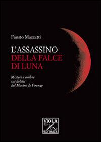 L' assassino della falce di luna. Misteri e ombre sui delitti del mostro di Firenze