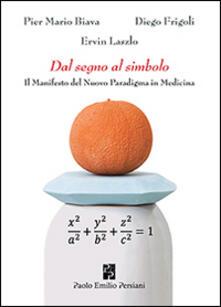 Dal segno al simbolo. Il manifesto del nuovo paradigma in medicina - P. Mario Biava,Diego Frigoli,Ervin Laszlo - copertina
