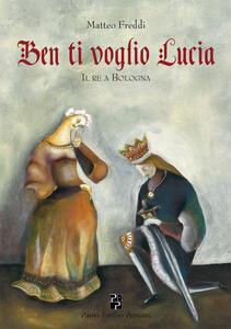 Ben ti voglio Lucia. Il re a Bologna