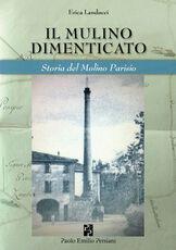 Libro Il mulino dimenticato. Storia del Molino Parisio Erica Landucci