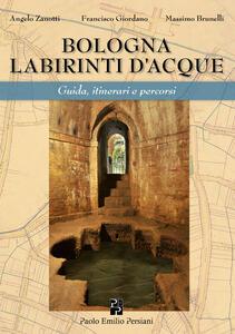 Bologna labirinti d'acque. Guida, itinerari e percorsi. Ediz. economica
