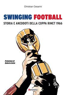 Swinging football. Storia e aneddoti della Coppa Rimet 1966 - Christian Cesarini - copertina