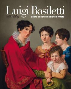Luigi Basiletti (1780-1859). Scene di conversazione e ritratti. Ediz. illustrata
