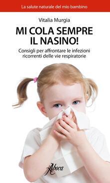 Mi cola sempre il nasino! Consigli per affrontare le infezioni ricorrenti delle vie respiratorie - Vitalia Murgia - copertina