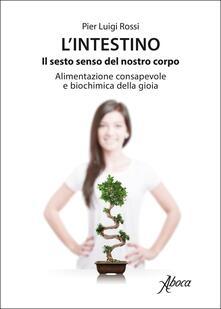 L' intestino. Il sesto senso del nostro corpo. Alimentazione consapevole e biochimica della gioia - Pier Luigi Rossi - copertina