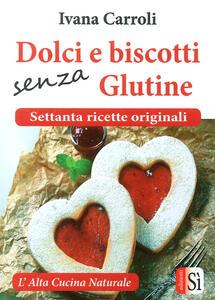 Dolci e biscotti senza glutine. Settanta ricette originali
