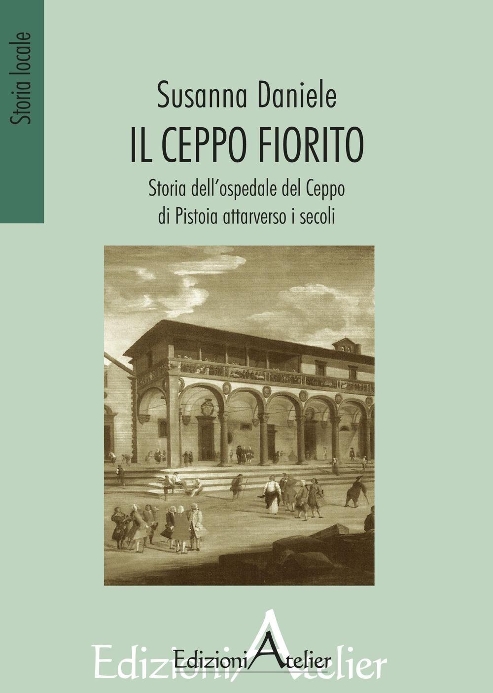 Il ceppo fiorito. Storia dell'Ospedale del ceppo di Pistoia attarverso i secoli
