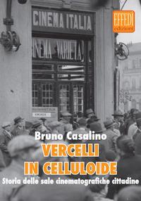 Vercelli in celluloide. Storia delle sale cinematografiche cittadine - Casalini Bruno - wuz.it