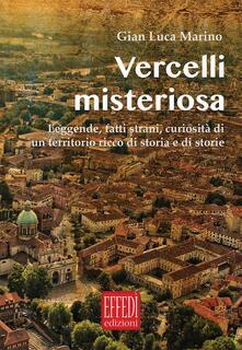 Vercelli misteriosa. Leggende, fatti strani, curiosità di un territorio ricco di storia e storie - Gian Luca Marino - copertina