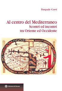 Libro Al centro del Mediterraneo. Scontri ed incontri tra Oriente ed Occidente Pasquale Corsi