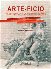 Arte-ficio. Trasfigurare la comunicazione. Arte, comunicazione e linguaggi nel percorso artistico di Ettore Pasculli. Catalogo della mostra