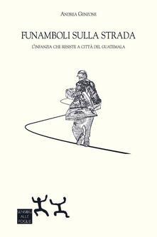 Funamboli sulla strada. L'infanzia che resiste a Città del Guatemala - Andrea Genzone - copertina