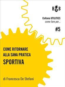 Come ritornare alla sana pratica sportiva - Francesca De Stefani - ebook