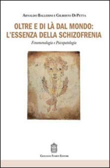 Oltre e di là dal mondo: l'essenza della schizofrenia. Fenomenologia e psicopatologia - Arnaldo Ballerini,Gilberto Di Petta - copertina