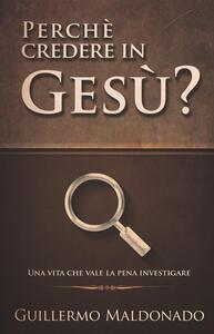 Perché credere in Gesù? Una vita che vale la pena investigare