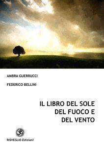 Libro Il libro del sole del fuoco e del vento. Aforismi, frasi, pensieri e poesie Ambra Guerrucci , Federico Bellini