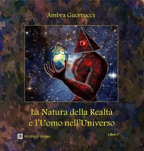 Libro La natura della realtà e l'uomo nell'universo. Vol. 1 Ambra Guerrucci