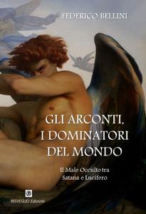Libro Gli arconti, i dominatori del mondo. Il male occulto tra Satana e Lucifero Federico Bellini
