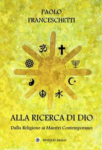 Libro Alla ricerca di Dio. Dalla Religione ai Maestri contemporanei Paolo Franceschetti