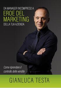 Da manager incompreso ad eroe del marketing della tua azienda. Come riprendere il controllo delle vendite - Gianluca Testa - copertina