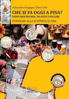 Che si fa oggi a Pisa? Eventi mese per mese, tra feste e folclore. Itinerari alla scoperta di Pisa