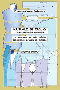 «Manuale di taglio (l'a-b-c dell'abito femminile). La creazione del cartamodello dalle misure al taglio del tessuto». Vol. 1