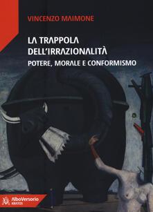 La trappola dell'irrazionalità. Potere, morale e conformismo - Vincenzo Maimone - copertina