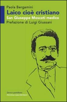 Laico cioè cristiano. San Giuseppe Moscati medico - Paola Bergamini,Luigi Giussani - copertina