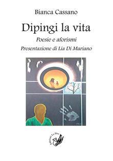 Dipingi la vita. Poesie e aforismi - Bianca Cassano - copertina