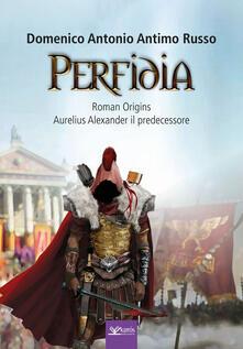 Perfidia. Roman origins. Aurelius alexander il predecessore - Domenico Antonio Antimo Russo - copertina