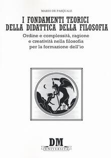 I fondamenti teorici della didattica della filosofia. Ordine e complessità, ragione e creatività nella filosofia per la formazione dellio.pdf