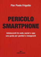 Libro Pericolo smartphone. Adolescenti tra web, social e app: una guida per genitori e insegnanti P. Paolo Frigotto