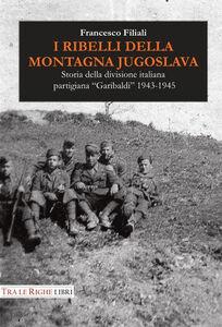 Libro I ribelli della montagna jugoslava. Storia della divisione italiana partigiana «Garibaldi» 1943-1945 Francesco Filiali