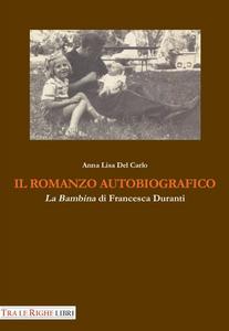 Libro Il romanzo autobiografico. «La bambina» di Francesca Duranti Anna L. Del Carlo