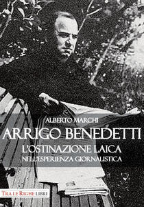 Arrigo Benedetti. L'ostinazione laica nell'esperienza giornalistica - Alberto Marchi - copertina