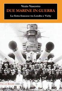 Due marine in guerra. Le forze navali francesi tra Londra e Vichy - Vezio Vascotto - copertina