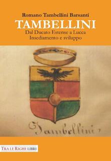 Tambellini. Dal ducato estense a Lucca. Insediamento e sviluppo - Romano Tambellini Barsanti - copertina