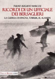 Ricordi di un ufficiale dei bersaglieri. La guerra di Spagna, Tobruk, El Alamein - Fulvio Augusto Marcoz - copertina