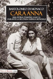 Cara Anna. Una storia d'amore a Lucca durante la seconda guerra mondiale - Bartolomeo Di Monaco - copertina