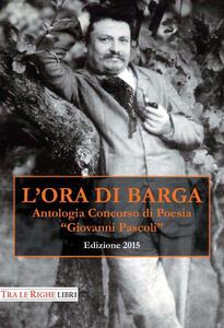 L' ora di Barga 2015. Antologia Concorso di poesia Giovanni Pascoli - copertina