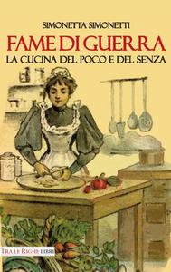 Libro Fame di guerra. La cucina del poco e del senza Simonetta Simonetti
