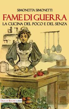 Fame di guerra. La cucina del poco e del senza - Simonetta Simonetti - copertina