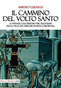Libro Il cammino del volto santo. Le strade e gli ospedali per pellegrini nella Valle del Serchio in epoca medievale Amedeo Guidugli