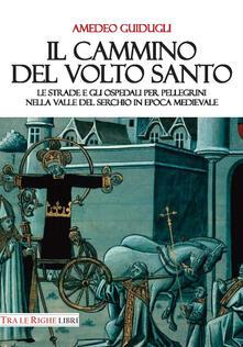 Il cammino del volto santo. Le strade e gli ospedali per pellegrini nella Valle del Serchio in epoca medievale - Amedeo Guidugli - copertina