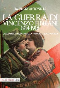 Libro La guerra di Vincenzo Fibbiani (1914-1918). Dalle «belle» silerchie alla trincea... solo andata Roberta Antonelli