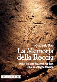 La memoria della roccia. Nuovi siti con incisioni rupestri sulle montagne toscane - Giancarlo Sani - copertina