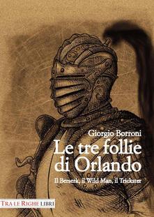 Le tre follie di Orlando. Il Berserk, il Wild man, il Trickster - Giorgio Borroni - copertina